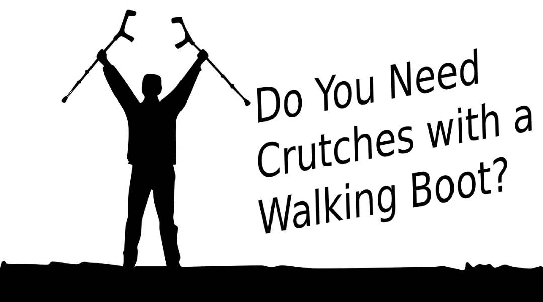 Do You Need Crutches with a Walking Boot